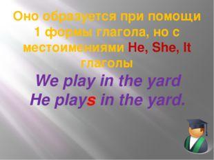 Оно образуется при помощи 1 формы глагола, но с местоимениями He, She, It гла