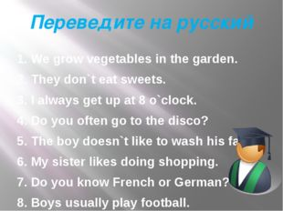 Переведите на русский 1. We grow vegetables in the garden. 2. They don`t eat