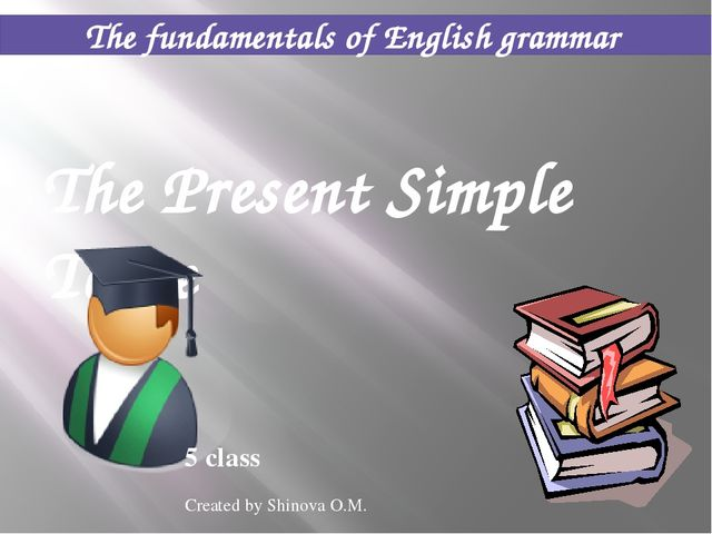 The fundamentals of English grammar The Present Simple Tense 5 class Created...