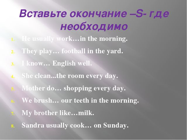 Вставьте окончание –S- где необходимо He usually work…in the morning. They pl...
