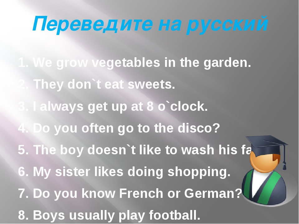 Переведите на русский 1. We grow vegetables in the garden. 2. They don`t eat...