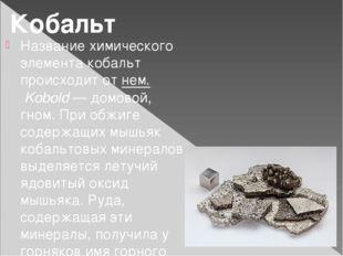 Название химического элемента кобальт происходит от нем.Kobold— домовой, гн