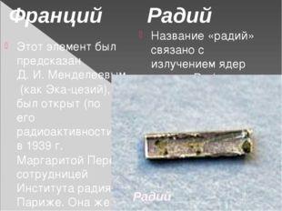 Этот элемент был предсказан Д. И. Менделеевым (как Эка-цезий), и был открыт (