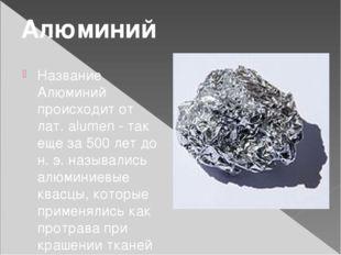 Название Алюминий происходит от лат. alumen - так еще за 500 лет до н. э. наз