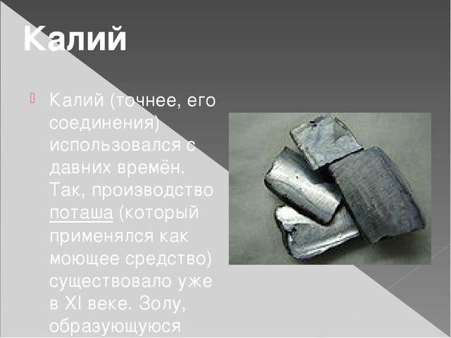 Калий (точнее, его соединения) использовался с давних времён. Так, производст...