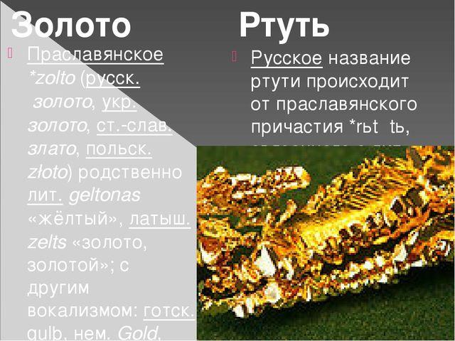 Праславянское *zolto (русск. золото, укр. золото, ст.-слав. злато, польск. zł...