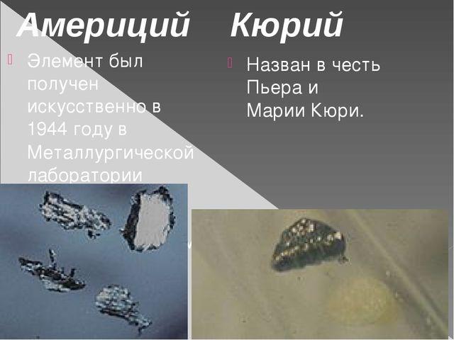 Элемент был получен искусственно в 1944 году в Металлургической лаборатории Ч...