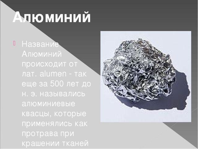 Название Алюминий происходит от лат. alumen - так еще за 500 лет до н. э. наз...