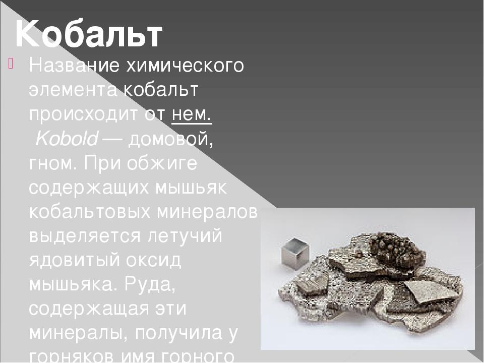 Название химического элемента кобальт происходит от нем.Kobold— домовой, гн...