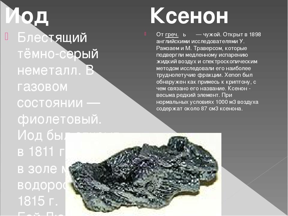 Блестящий тёмно-серый неметалл. В газовом состоянии — фиолетовый. Иод был отк...