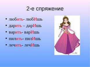 2-е спряжение любить- любИшь дарить – дарИшь варить- варИшь пилить- пилИшь ле