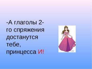 -А глаголы 2-го спряжения достанутся тебе, принцесса И!