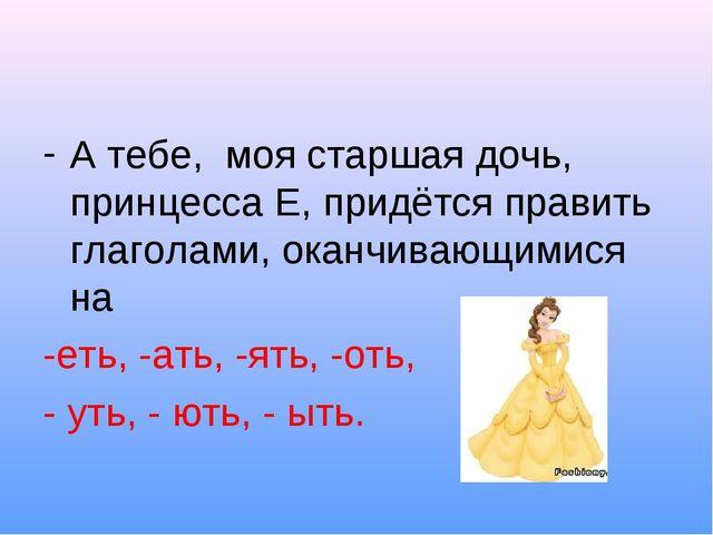 А тебе, моя старшая дочь, принцесса Е, придётся править глаголами, оканчивающ...