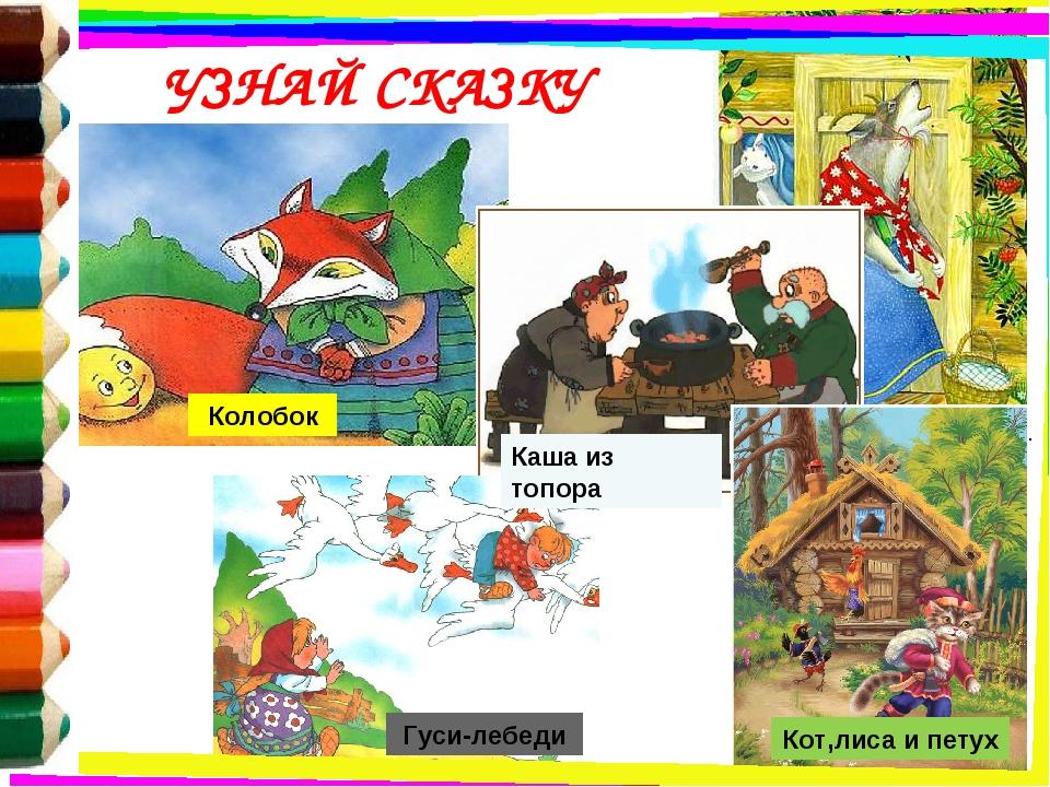 Колобок Каша из топора Гуси-лебеди Волк и семеро козлят Кот,лиса и петух УЗНА...