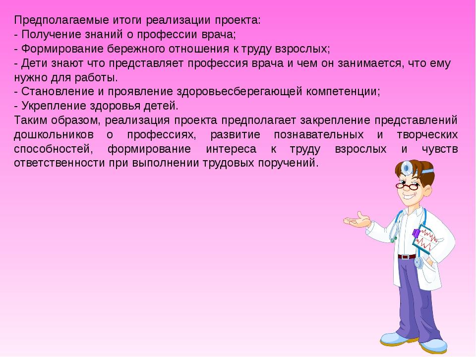 Предполагаемые итоги реализации проекта: - Получение знаний о профессии врача...