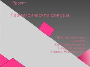Проект Геометрические фигуры. Выполнили ученицы 5А класса: Камалиева Ангелина