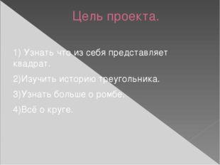 Цель проекта. 1) Узнать что из себя представляет квадрат. 2)Изучить историю т