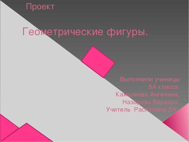 Проект Геометрические фигуры. Выполнили ученицы 5А класса: Камалиева Ангелина...