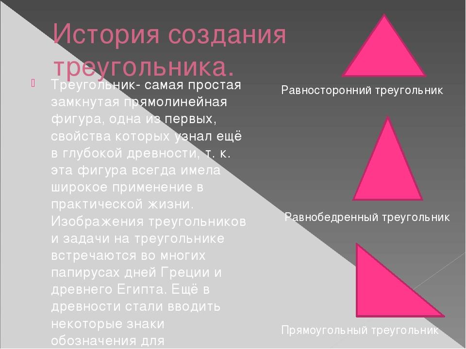 История создания треугольника. Треугольник- самая простая замкнутая прямолине...