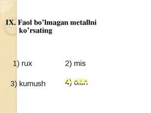 IX. Faol bo'lmagan metallni ko'rsating 1) rux 2) mis 3) kumush 4) oltin 4) ol