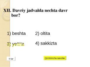 XII. Davriy jadvalda nechta davr bor? 1) beshta 2) oltita 3) yettita 4) sakk
