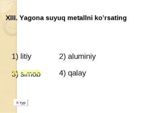 XIII. Yagona suyuq metallni ko'rsating 1) litiy 2) аluminiy 3) simob 4) qala