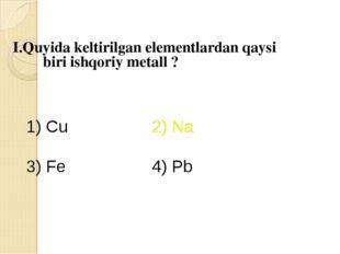 I.Quyida keltirilgan elementlardan qaysi biri ishqoriy metall ? 1) Cu 2) Na