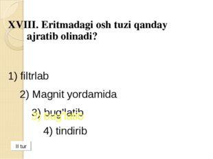 XVIII. Eritmadagi osh tuzi qanday ajratib olinadi? 1) filtrlab 2) Magnit yo