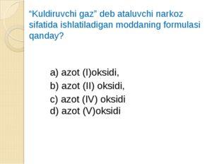 """""""Kuldiruvchi gaz"""" deb ataluvchi narkoz sifatida ishlatiladigan moddaning form"""