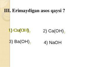 III. Erimaydigan asos qaysi ? 1) Cu(OH)2 2) Ca(OH)2 3) Ba(OH)2 4) NaOH 1) Cu(
