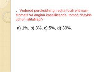 . Vodorod peroksidning necha foizli eritmasi- stomatit va angina kasalliklari
