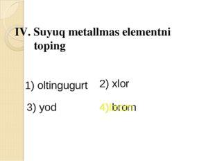IV. Suyuq metallmas elementni toping 1) oltingugurt 2) xlor 3) yod 4) brom 4)