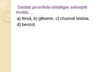 Dastlab jarroxlikda ishlatilgan antiseptik modda…. а) fenol, b) glitserin, c