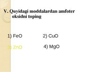 V. Quyidagi moddalardan amfoter oksidni toping 1) FeO 2) CuO 3) ZnO 4) MgO 3