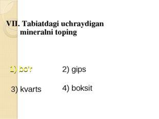 VII. Tabiatdagi uchraydigan mineralni toping 1) bo'r 2) gips 3) kvarts 4) bo