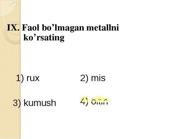 IX. Faol bo'lmagan metallni ko'rsating 1) rux 2) mis 3) kumush 4) oltin 4) ol...