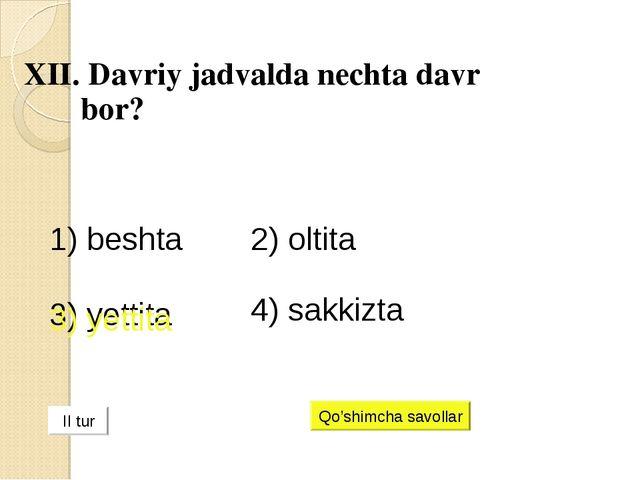 XII. Davriy jadvalda nechta davr bor? 1) beshta 2) oltita 3) yettita 4) sakk...