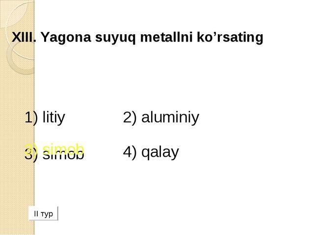 XIII. Yagona suyuq metallni ko'rsating 1) litiy 2) аluminiy 3) simob 4) qala...