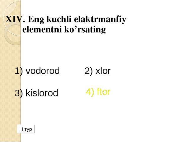 XIV. Eng kuchli elaktrmanfiy elementni ko'rsating 1) vodorod 2) xlor 3) kislo...