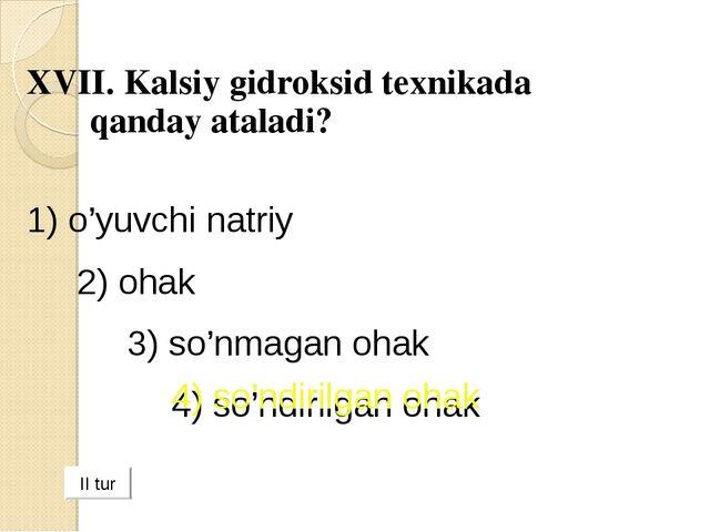 XVII. Kalsiy gidroksid texnikada qanday ataladi? 1) o'yuvchi natriy 2) ohak...