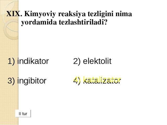 XIX. Kimyoviy reaksiya tezligini nima yordamida tezlashtiriladi? 1) indikator...
