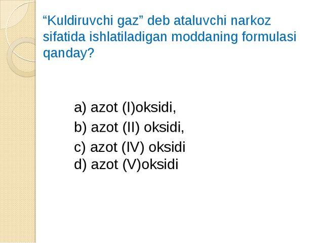 """""""Kuldiruvchi gaz"""" deb ataluvchi narkoz sifatida ishlatiladigan moddaning form..."""