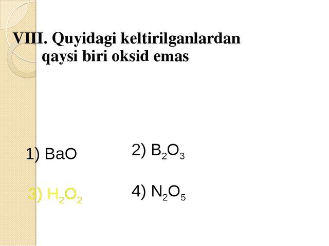 VIII. Quyidagi keltirilganlardan qaysi biri oksid emas 1) BaO 2) B2O3 3) H2O...