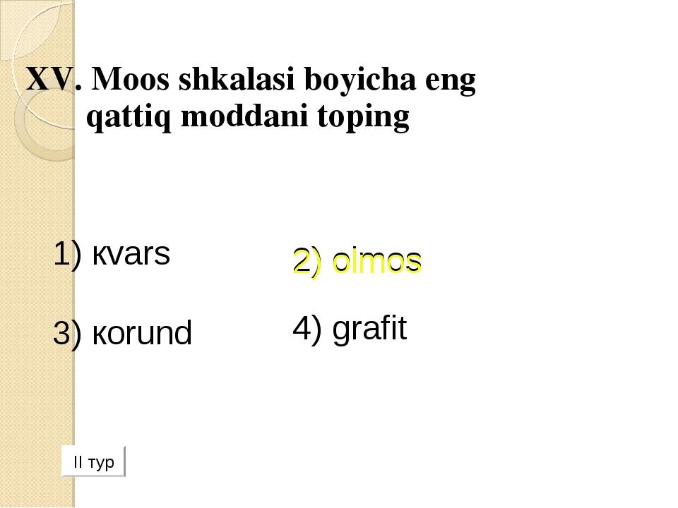 XV. Moos shkalasi boyicha eng qattiq moddani toping 1) кvars 2) olmos 3) коr...