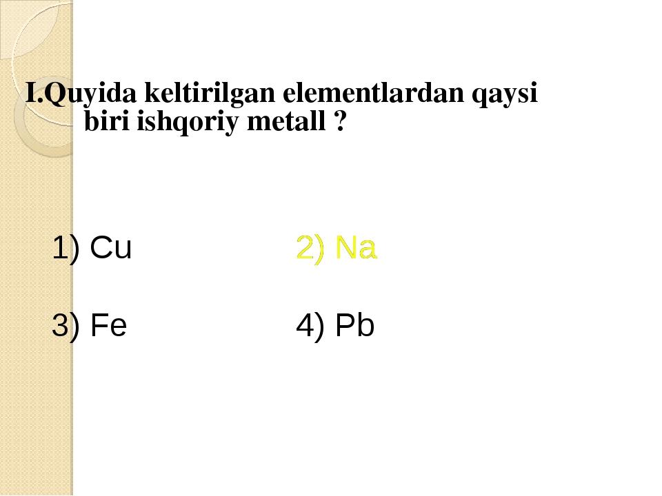 I.Quyida keltirilgan elementlardan qaysi biri ishqoriy metall ? 1) Cu 2) Na...