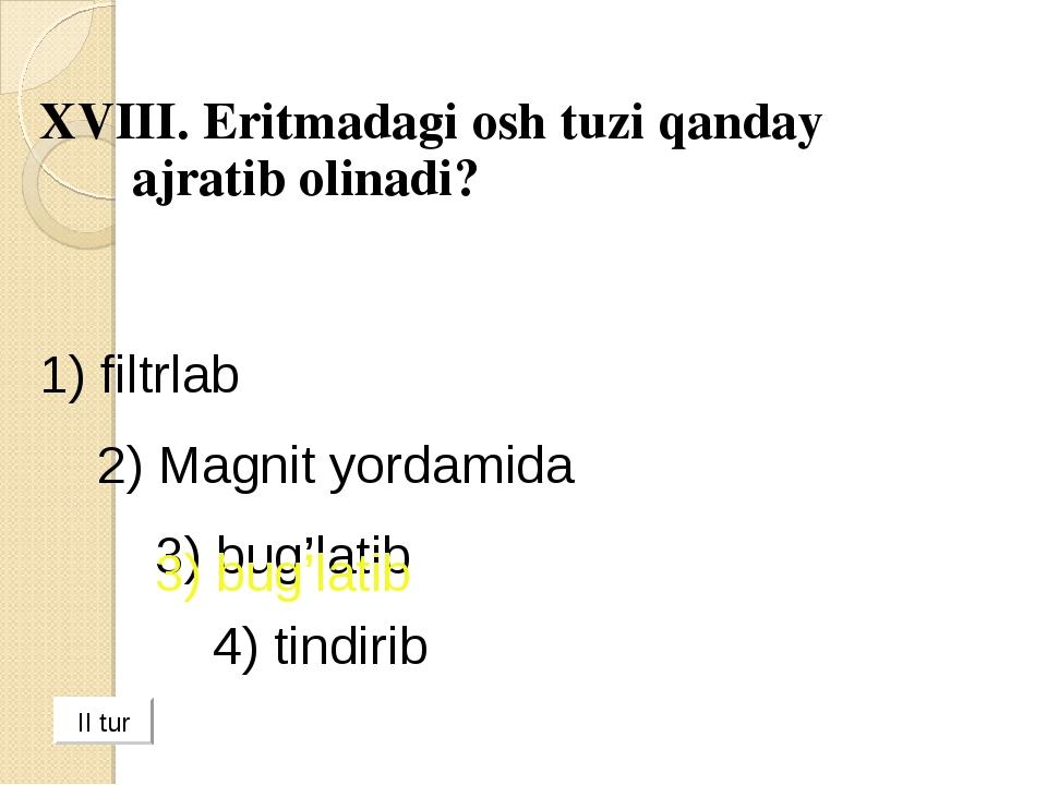 XVIII. Eritmadagi osh tuzi qanday ajratib olinadi? 1) filtrlab 2) Magnit yo...