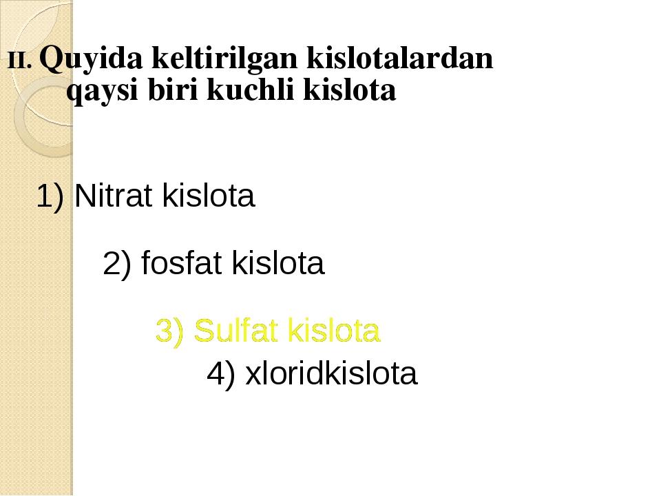 II. Quyida keltirilgan kislotalardan qaysi biri kuchli kislota 1) Nitrat kisl...