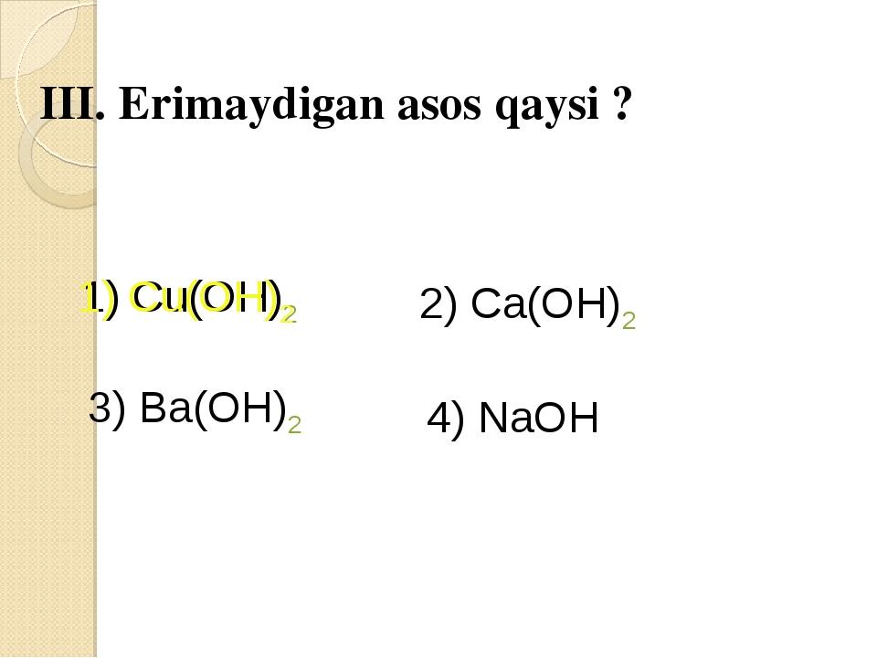 III. Erimaydigan asos qaysi ? 1) Cu(OH)2 2) Ca(OH)2 3) Ba(OH)2 4) NaOH 1) Cu(...