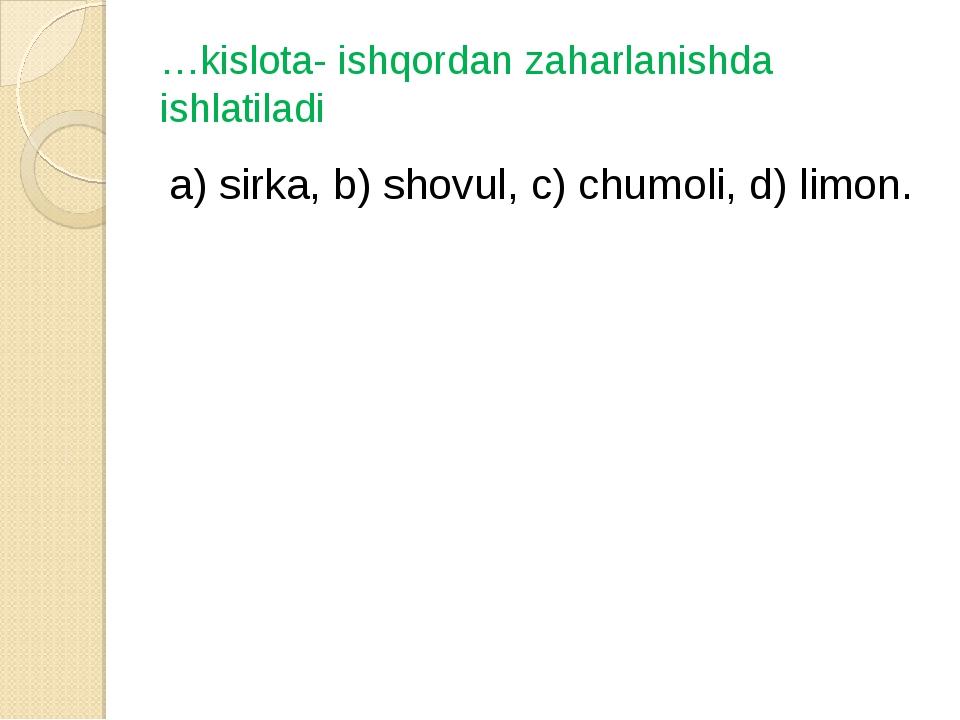 …kislota- ishqordan zaharlanishda ishlatiladi а) sirka, b) shovul, c) chumoli...