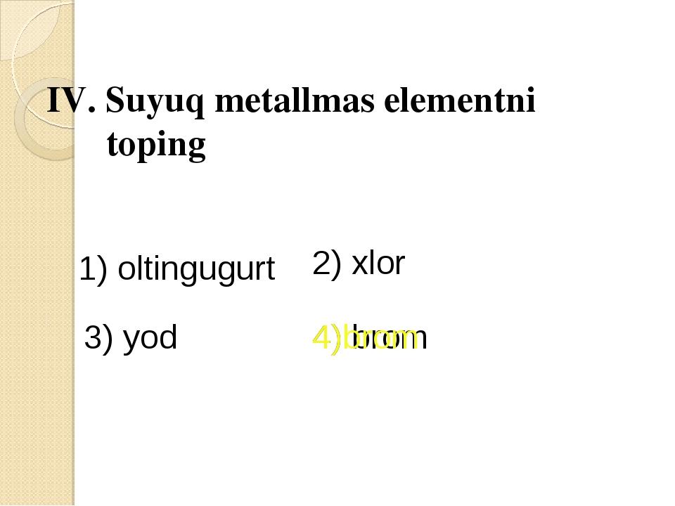 IV. Suyuq metallmas elementni toping 1) oltingugurt 2) xlor 3) yod 4) brom 4)...